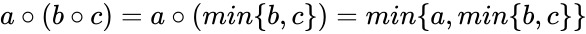 {\displaystyle a\circ (b\circ c)=a\circ (min\{b,c\})=min\{a,min\{b,c\}\}}