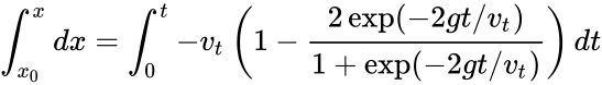 {\displaystyle \int _{x_{0}}^{x}dx=\int _{0}^{t}-{v}_{t}\left(1-{\frac {2\exp(-2gt/{v}_{t})}{1+\exp(-2gt/{v}_{t})}}\right)dt}