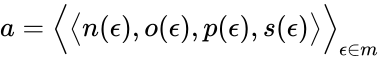 {\displaystyle a={\Bigl \langle }{\bigl \langle }n(\epsilon ),o(\epsilon ),p(\epsilon ),s(\epsilon ){\bigr \rangle }{\Bigr \rangle }_{\epsilon \in m}}
