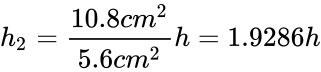 {\displaystyle h_{2}={\frac {10.8cm^{2}}{5.6cm^{2}}}h=1.9286h}