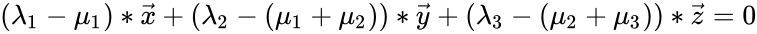 {\displaystyle (\lambda _{1}-\mu _{1})*{\vec {x}}+(\lambda _{2}-(\mu _{1}+\mu _{2}))*{\vec {y}}+(\lambda _{3}-(\mu _{2}+\mu _{3}))*{\vec {z}}=0}