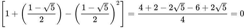 {\displaystyle \left[1+\left({1-{\sqrt {5}} \over 2}\right)-\left({1-{\sqrt {5}} \over 2}\right)^{2}\right]={4+2-2{\sqrt {5}}-6+2{\sqrt {5}} \over 4}=0}