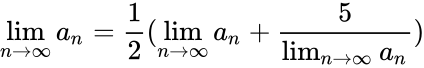 {\displaystyle \lim _{n\to \infty }a_{n}={\frac {1}{2}}(\lim _{n\to \infty }a_{n}+{\frac {5}{\lim _{n\to \infty }a_{n}}})}