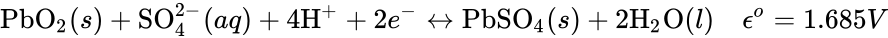 {\displaystyle {\mbox{PbO}}_{2}(s)+{\mbox{SO}}_{4}^{2-}(aq)+4{\mbox{H}}^{+}+2e^{-}\leftrightarrow {\mbox{PbSO}}_{4}(s)+2{\mbox{H}}_{2}{\mbox{O}}(l)\quad \epsilon ^{o}=1.685V}