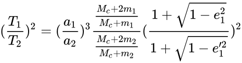 {\displaystyle ({\frac {T_{1}}{T_{2}}})^{2}=({\frac {a_{1}}{a_{2}}})^{3}{\frac {\frac {M_{c}+2m_{1}}{M_{c}+m_{1}}}{\frac {M_{c}+2m_{2}}{M_{c}+m_{2}}}}({\frac {1+{\sqrt {1-e_{1}^{2}}}}{1+{\sqrt {1-e_{1}'^{2}}}}})^{2}}