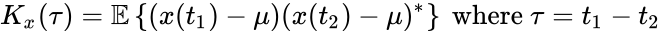 {\displaystyle K_{x}(\tau )=\mathbb {E} \left\{(x(t_{1})-\mu )(x(t_{2})-\mu )^{*}\right\}{\mbox{ where }}\tau =t_{1}-t_{2}}