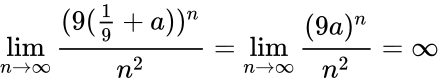 {\displaystyle \lim _{n\to \infty }{\frac {(9({\tfrac {1}{9}}+a))^{n}}{n^{2}}}=\lim _{n\to \infty }{\frac {(9a)^{n}}{n^{2}}}=\infty }