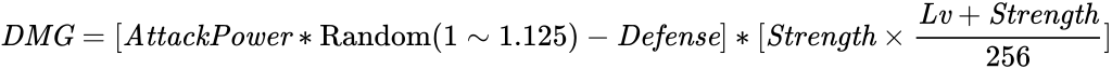 {\displaystyle {\it {DMG}}=[{\it {AttackPower}}*{\rm {Random}}(1\sim 1.125)-{\it {Defense}}]*[{\it {Strength}}\times {\frac {{\it {Lv}}+{\it {Strength}}}{256}}]}