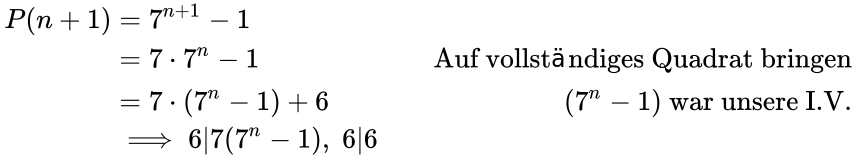 {\displaystyle {\begin{aligned}P(n+1)&=7^{n+1}-1&\\&=7\cdot 7^{n}-1&{\text{Auf vollständiges Quadrat bringen}}\\&=7\cdot (7^{n}-1)+6&(7^{n}-1){\text{ war unsere I.V.}}\\&\implies 6|7(7^{n}-1),\;6|6\\\end{aligned}}}