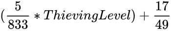 {\displaystyle ({\frac {5}{833}}*ThievingLevel)+{\frac {17}{49}}}
