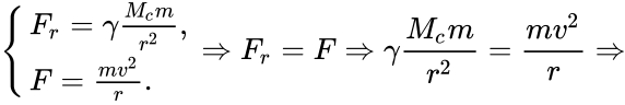 {\displaystyle {\begin{cases}F_{r}=\gamma {\frac {M_{c}m}{r^{2}}},\\F={\frac {mv^{2}}{r}}.\end{cases}}\Rightarrow F_{r}=F\Rightarrow \gamma {\frac {M_{c}m}{r^{2}}}={\frac {mv^{2}}{r}}\Rightarrow }