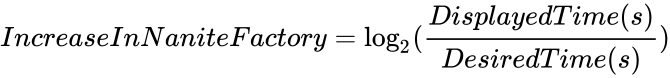 {\displaystyle IncreaseInNaniteFactory=\log _{2}({\frac {DisplayedTime(s)}{DesiredTime(s)}})}