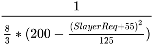 {\displaystyle {\frac {1}{{\frac {8}{3}}*(200-{\frac {(SlayerReq+55)^{2}}{125}})}}}
