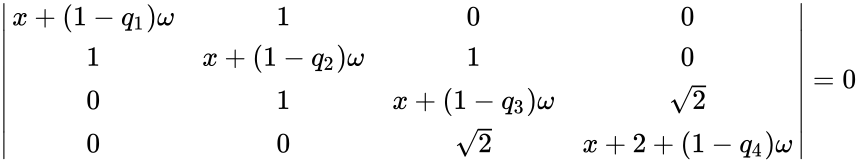 {\displaystyle {\begin{vmatrix}x+(1-q_{1})\omega &1&0&0\\1&x+(1-q_{2})\omega &1&0\\0&1&x+(1-q_{3})\omega &{\sqrt {2}}\\0&0&{\sqrt {2}}&x+2+(1-q_{4})\omega \\\end{vmatrix}}=0}