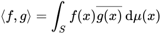 {\displaystyle \langle f,g\rangle =\int _{S}f(x){\overline {g(x)}}\,\mathrm {d} \mu (x)}