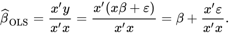 {\displaystyle {\widehat {\beta }}_{\mathrm {OLS} }={\frac {x'y}{x'x}}={\frac {x'(x\beta +\varepsilon )}{x'x}}=\beta +{\frac {x'\varepsilon }{x'x}}.}