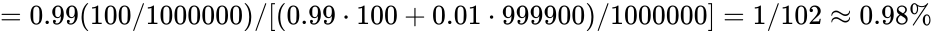{\displaystyle =0.99(100/1000000)/[(0.99\cdot 100+0.01\cdot 999900)/1000000]=1/102\approx 0.98\%}