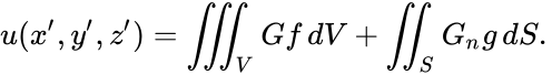 {\displaystyle u(x',y',z')=\iiint _{V}Gf\,dV+\iint _{S}G_{n}g\,dS.\,}