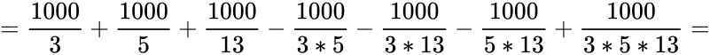 {\displaystyle ={\frac {1000}{3}}+{\frac {1000}{5}}+{\frac {1000}{13}}-{\frac {1000}{3*5}}-{\frac {1000}{3*13}}-{\frac {1000}{5*13}}+{\frac {1000}{3*5*13}}=}