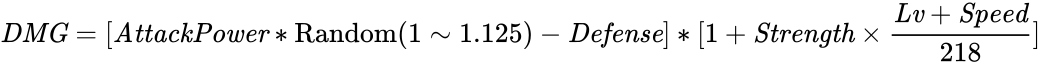 {\displaystyle {\it {DMG}}=[{\it {AttackPower}}*{\rm {Random}}(1\sim 1.125)-{\it {Defense}}]*[1+{\it {Strength}}\times {\frac {{\it {Lv}}+{\it {Speed}}}{218}}]}