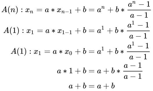 {\displaystyle {\begin{aligned}A(n):x_{n}=a*x_{n-1}+b&=a^{n}+b*{\frac {a^{n}-1}{a-1}}\\A(1):x_{1}=a*x_{1-1}+b&=a^{1}+b*{\frac {a^{1}-1}{a-1}}\\A(1):x_{1}=a*x_{0}+b&=a^{1}+b*{\frac {a^{1}-1}{a-1}}\\a*1+b&=a+b*{\frac {a-1}{a-1}}\\a+b&=a+b\\\end{aligned}}}