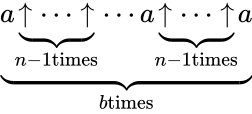 {\displaystyle \underbrace {a\underbrace {\uparrow \cdots \uparrow } _{n-1{\textrm {times}}}\cdots a\underbrace {\uparrow \cdots \uparrow } _{n-1{\textrm {times}}}a} _{b{\textrm {times}}}}