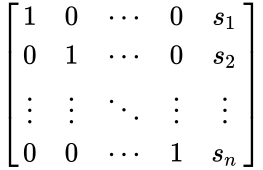 {\displaystyle {\begin{bmatrix}1&0&\cdots &0&s_{1}\\0&1&\cdots &0&s_{2}\\\vdots &\vdots &\ddots &\vdots &\vdots \\0&0&\cdots &1&s_{n}\end{bmatrix}}}