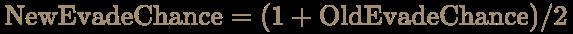 \color [rgb]{0.6392156862745098,0.5529411764705883,0.42745098039215684}{\begin{aligned}{\text{NewEvadeChance}}&=(1+{\text{OldEvadeChance}})/2\end{aligned}}