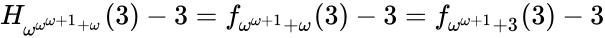 {\displaystyle H_{\omega ^{\omega ^{\omega +1}+\omega }}(3)-3=f_{\omega ^{\omega +1}+\omega }(3)-3=f_{\omega ^{\omega +1}+3}(3)-3}