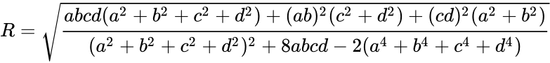 {\displaystyle R={\sqrt {\frac {abcd(a^{2}+b^{2}+c^{2}+d^{2})+(ab)^{2}(c^{2}+d^{2})+(cd)^{2}(a^{2}+b^{2})}{(a^{2}+b^{2}+c^{2}+d^{2})^{2}+8abcd-2(a^{4}+b^{4}+c^{4}+d^{4})}}}}