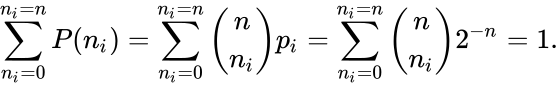 {\displaystyle \sum _{n_{i}=0}^{n_{i}=n}P(n_{i})=\sum _{n_{i}=0}^{n_{i}=n}{{n \choose n_{i}}p_{i}}=\sum _{n_{i}=0}^{n_{i}=n}{n \choose n_{i}}2^{-n}=1.}