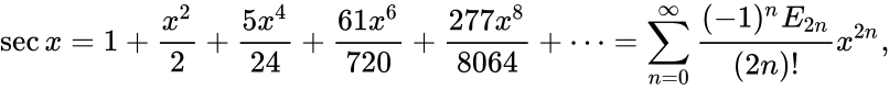 {\displaystyle \sec x=1+{\frac {x^{2}}{2}}+{\frac {5x^{4}}{24}}+{\frac {61x^{6}}{720}}+{\frac {277x^{8}}{8064}}+\cdots =\sum _{n=0}^{\infty }{\frac {(-1)^{n}E_{2n}}{(2n)!}}x^{2n},}
