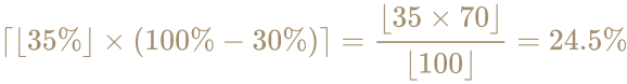 {\displaystyle \color [rgb]{0.6392156862745098,0.5529411764705883,0.42745098039215684}\lceil \lfloor 35\%\rfloor \times (100\%-30\%)\rceil ={\lfloor 35\times 70\rfloor  \over \lfloor 100\rfloor }=24.5\%}
