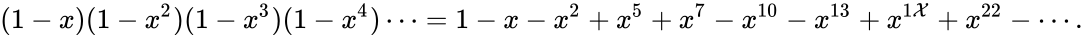 {\displaystyle (1-x)(1-x^{2})(1-x^{3})(1-x^{4})\cdots =1-x-x^{2}+x^{5}+x^{7}-x^{10}-x^{13}+x^{1{\mathcal {X}}}+x^{22}-\cdots .}