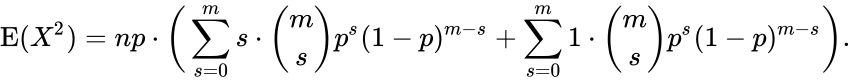 {\displaystyle \operatorname {E} (X^{2})=np\cdot {\bigg (}\sum _{s=0}^{m}s\cdot {m \choose s}p^{s}(1-p)^{m-s}+\sum _{s=0}^{m}1\cdot {m \choose s}p^{s}(1-p)^{m-s}{\bigg )}.}
