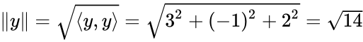 {\displaystyle \Vert y\Vert ={\sqrt {\langle y,y\rangle }}={\sqrt {3^{2}+(-1)^{2}+2^{2}}}={\sqrt {14}}}