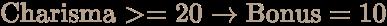 \color [rgb]{0.7058823529411765,0.6274509803921569,0.5490196078431373}{\text{Charisma}}>=20\to {\text{Bonus}}=10