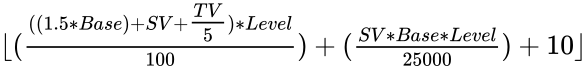 {\displaystyle \lfloor ({\tfrac {((1.5*Base)+SV+{\tfrac {TV}{5}})*Level}{100}})+({\tfrac {SV*Base*Level}{25000}})+10\rfloor }