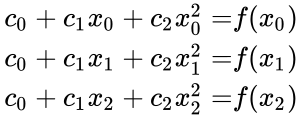{\displaystyle {\begin{aligned}c_{0}+c_{1}x_{0}+c_{2}x_{0}^{2}=&f(x_{0})\\c_{0}+c_{1}x_{1}+c_{2}x_{1}^{2}=&f(x_{1})\\c_{0}+c_{1}x_{2}+c_{2}x_{2}^{2}=&f(x_{2})\end{aligned}}}