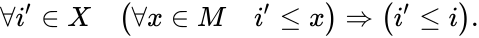 {\displaystyle \forall i'\in X\quad {\bigl (}\forall x\in M\quad i'\leq x{\bigr )}\Rightarrow {\bigl (}i'\leq i{\bigr )}.}