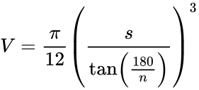 {\displaystyle V={\frac {\pi }{12}}\left({\frac {s}{\tan \left({\frac {180}{n}}\right)}}\right)^{3}}