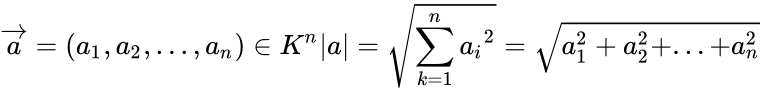 {\displaystyle {\overrightarrow {a}}=(a_{1},a_{2},...,a_{n})\in K^{n}|a|={\sqrt {\sum _{k=1}^{n}{a_{i}}^{2}}}={\sqrt {a_{1}^{2}+a_{2}^{2}+...+a_{n}^{2}}}}