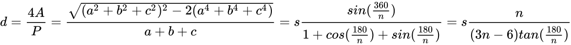 {\displaystyle d={\frac {4A}{P}}={\frac {\sqrt {(a^{2}+b^{2}+c^{2})^{2}-2(a^{4}+b^{4}+c^{4})}}{a+b+c}}=s{\frac {sin({\frac {360}{n}})}{1+cos({\frac {180}{n}})+sin({\frac {180}{n}})}}=s{\frac {n}{(3n-6)tan({\frac {180}{n}})}}}
