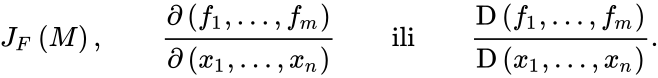 {\displaystyle J_{F}\left(M\right),\qquad {\frac {\partial \left(f_{1},\ldots ,f_{m}\right)}{\partial \left(x_{1},\ldots ,x_{n}\right)}}\qquad {\text{ili}}\qquad {\frac {\mathrm {D} \left(f_{1},\ldots ,f_{m}\right)}{\mathrm {D} \left(x_{1},\ldots ,x_{n}\right)}}.}