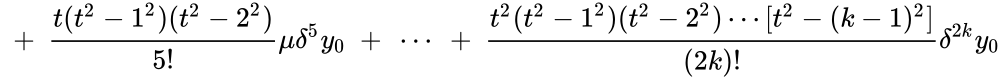 {\displaystyle \ +\ {\frac {t(t^{2}-1^{2})(t^{2}-2^{2})}{5!}}\mu \delta ^{5}y_{0}\ +\ \cdots \ +\ {\frac {t^{2}(t^{2}-1^{2})(t^{2}-2^{2})\cdots [t^{2}-(k-1)^{2}]}{(2k)!}}\delta ^{2k}y_{0}}