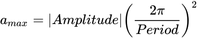 a_{{max}}=|Amplitude|\left({\frac  {2\pi }{Period}}\right)^{2}