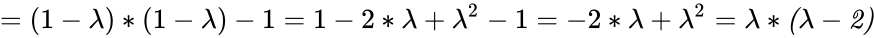 {\displaystyle =(1-\lambda )*(1-\lambda )-1=1-2*\lambda +\lambda ^{2}-1=-2*\lambda +\lambda ^{2}={\mathit {\lambda *(\lambda -2)}}}