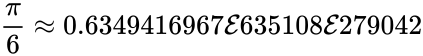 {\displaystyle {\frac {\pi }{6}}\approx 0.6349416967{\mathcal {E}}635108{\mathcal {E}}279042}