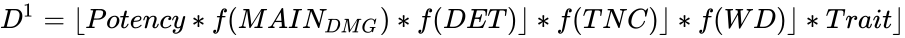 {\displaystyle D^{1}=\lfloor Potency*f(MAIN_{DMG})*f(DET)\rfloor *f(TNC)\rfloor *f(WD)\rfloor *Trait\rfloor }
