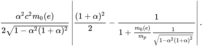 {\displaystyle {\frac {\alpha ^{2}c^{2}m_{0}(e)}{2{\sqrt {1-\alpha ^{2}(1+\alpha )^{2}}}}}\left|{\frac {(1+\alpha )^{2}}{2}}-{\frac {1}{1+{\frac {m_{0}(e)}{m_{p}}}{\frac {1}{\sqrt {1-\alpha ^{2}(1+\alpha )^{2}}}}}}\right|.}
